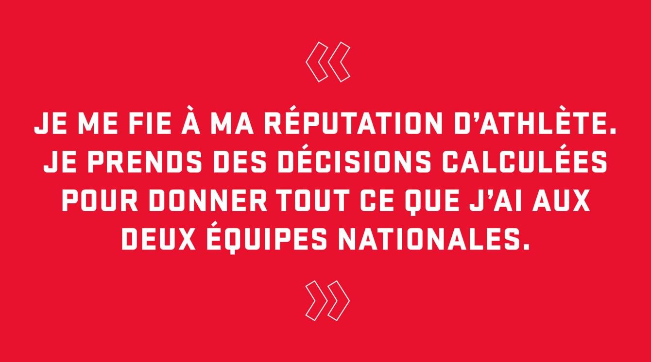 Citation : Je me fie à ma réputation d'athlète. Je prends des décisions calculées pour donner tout ce que j'ai aux deux équipes nationales.