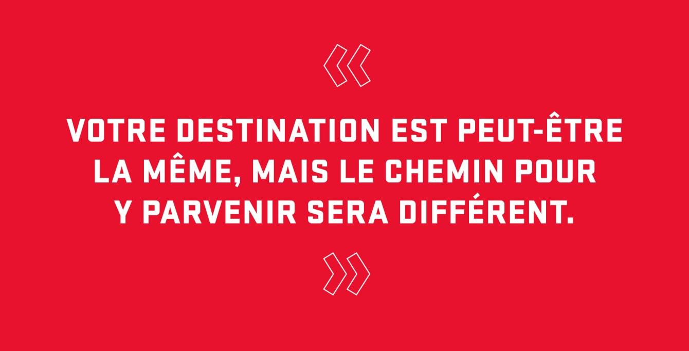 Citation : « Votre destination est peut-être la même, mais le chemin pour y parvenir sera différent. »