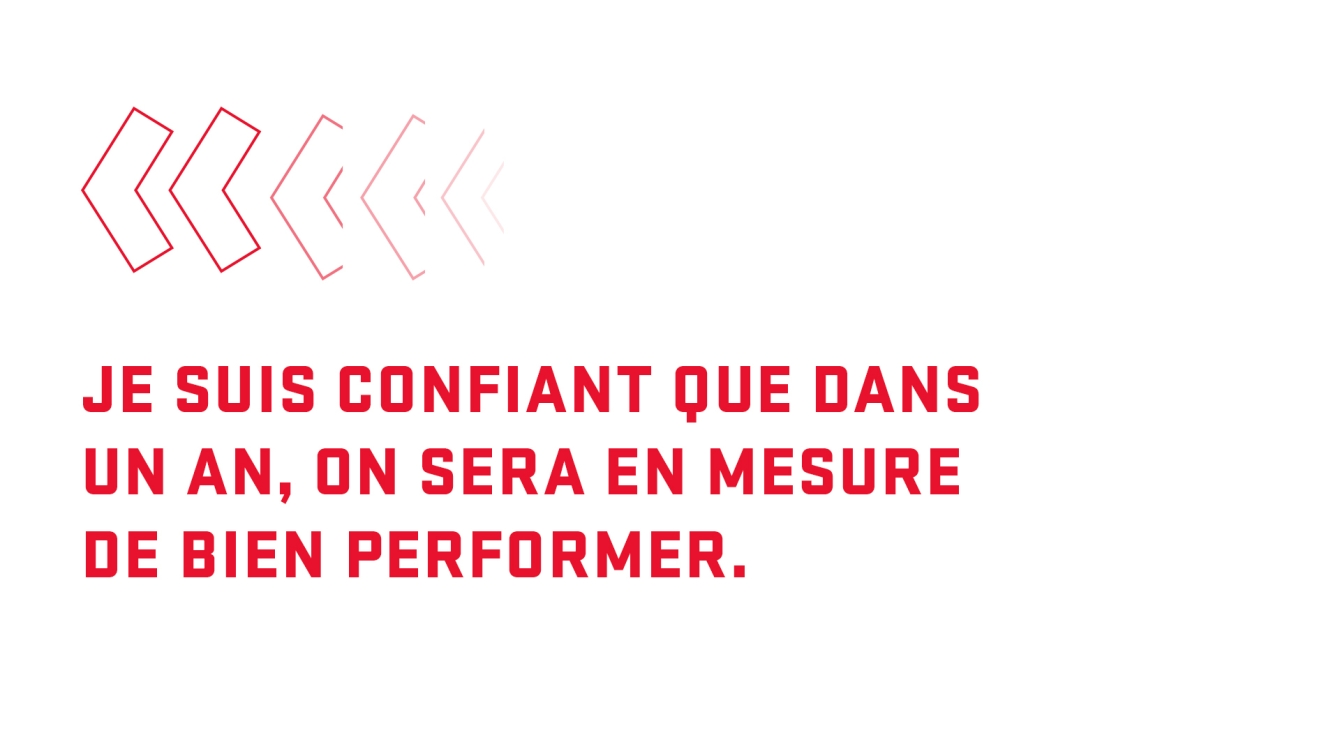 Citation : je suis confiant que dans un an, on sera en mesure de bien performer.