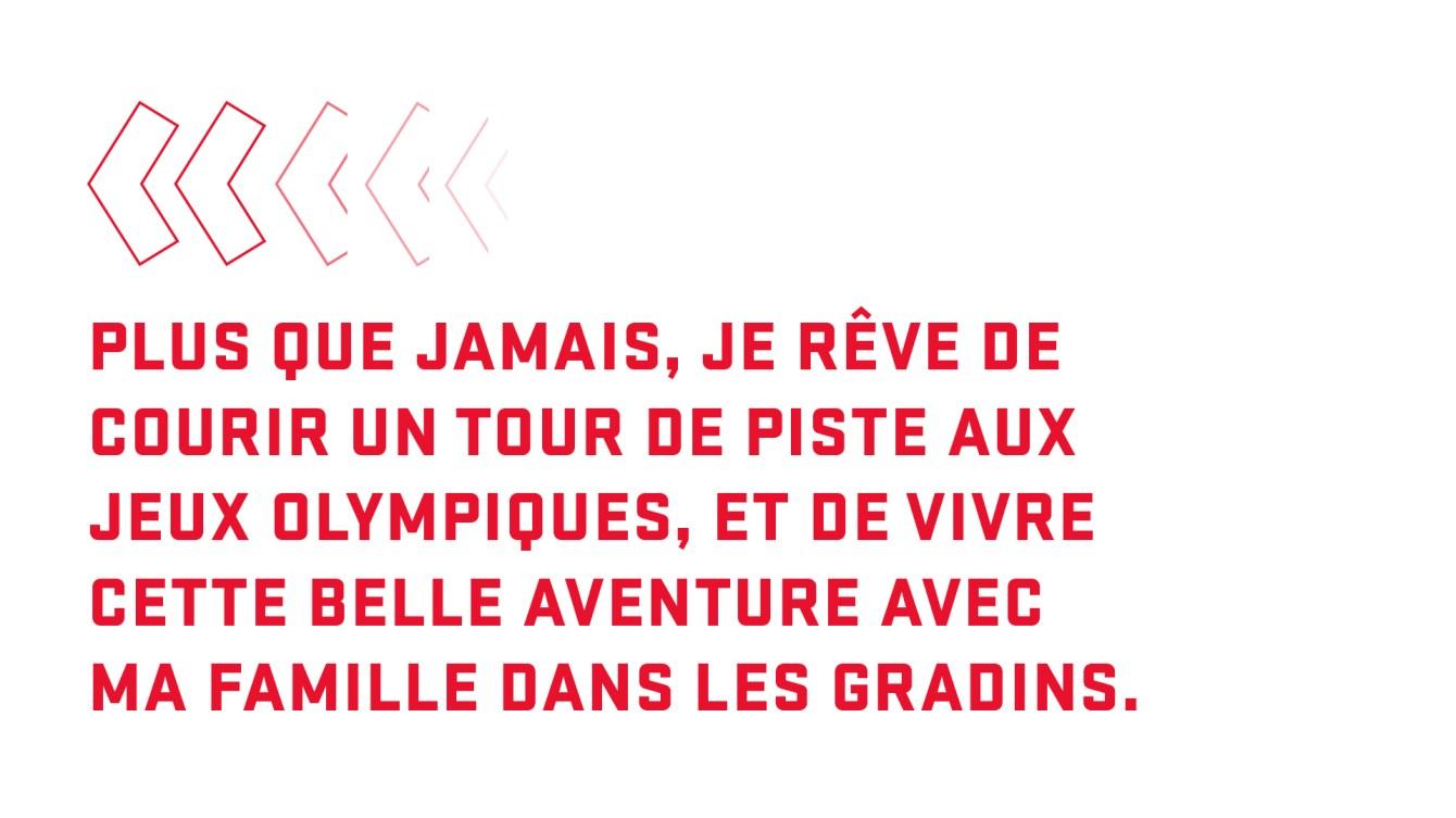 Citation : Plus que jamais, je rêve de courir un tour de piste aux Jeux olympiques, et de vivre cette belle aventure avec ma famille dans les gradins.